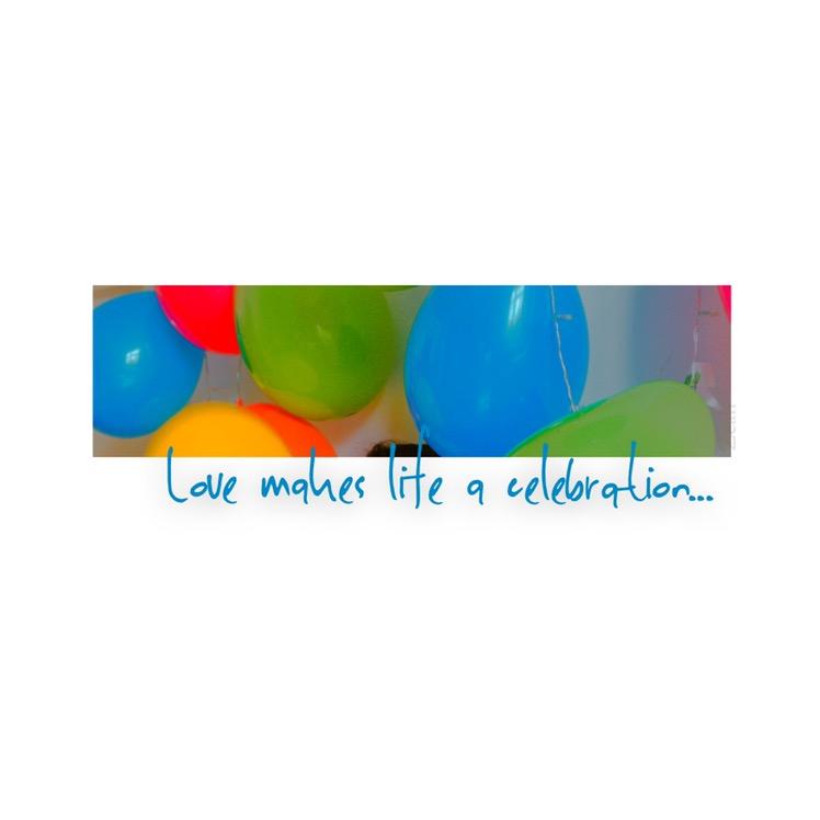 Love makes life a celebration,